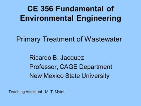 CE 356 Fundamental of Environmental Engineering Primary Treatment of Wastewater Ricardo B. Jacquez Professor, CAGE Department New Mexico State University.