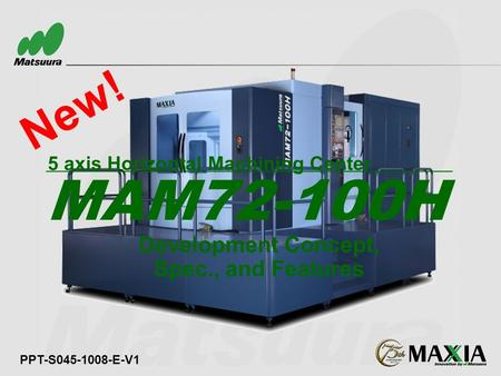 New! PPT-S045-1008-E-V1 Development Concept, Spec., and Features MAM72-100H 5 axis Horizontal Machining Center.