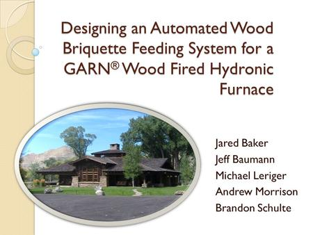 Designing an Automated Wood Briquette Feeding System for a GARN ® Wood Fired Hydronic Furnace Jared Baker Jeff Baumann Michael Leriger Andrew Morrison.