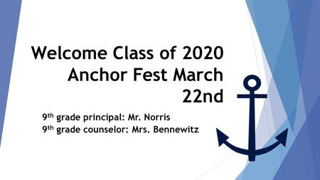 Welcome Class of 2020 Anchor Fest March 22nd class of 2020 9 th grade principal: Mr. Norris 9 th grade counselor: Mrs. BennewitzFest March 22 nd.