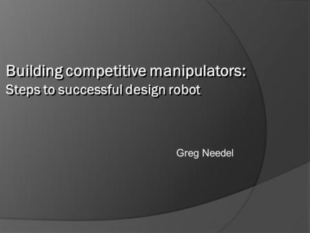 Greg Needel Building competitive manipulators: Steps to successful design robot.