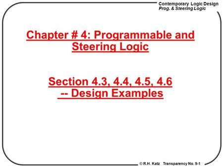 Contemporary Logic Design Prog. & Steering Logic © R.H. Katz Transparency No. 9-1 Chapter # 4: Programmable and Steering Logic Section 4.3, 4.4, 4.5, 4.6.