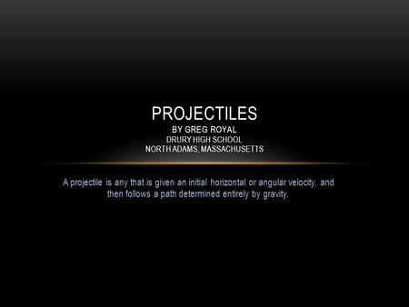 A projectile is any that is given an initial horizontal or angular velocity, and then follows a path determined entirely by gravity. PROJECTILES BY GREG.