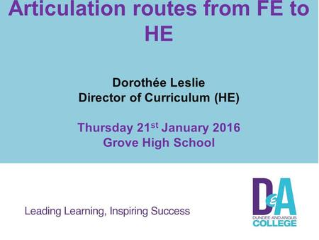 Articulation routes from FE to HE Dorothée Leslie Director of Curriculum (HE) Thursday 21 st January 2016 Grove High School.