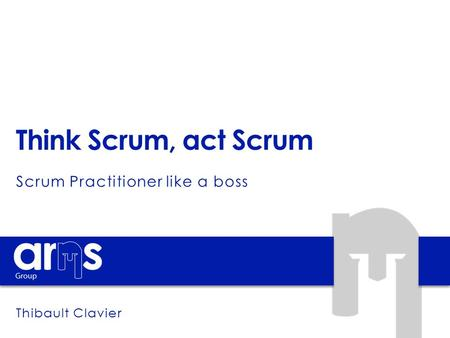 Think Scrum, act Scrum Scrum Practitioner like a boss Thibault Clavier.