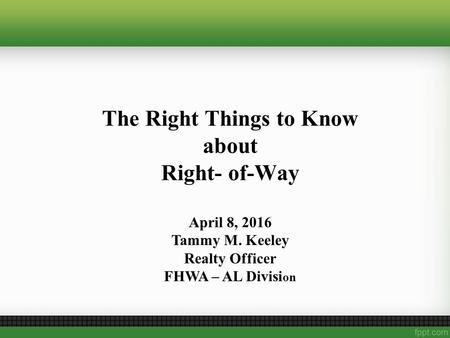 The Right Things to Know about Right- of-Way April 8, 2016 Tammy M. Keeley Realty Officer FHWA – AL Divisi on.
