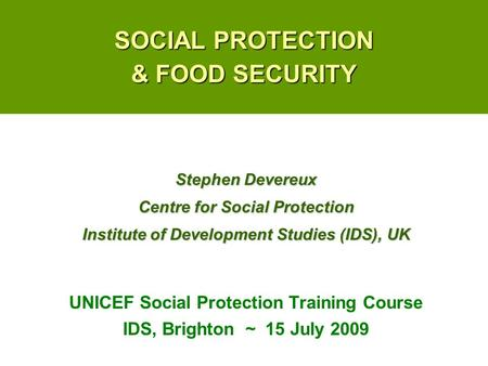 SOCIAL PROTECTION & FOOD SECURITY UNICEF Social Protection Training Course IDS, Brighton ~ 15 July 2009 Stephen Devereux Centre for Social Protection Institute.