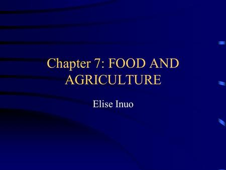Chapter 7: FOOD AND AGRICULTURE Elise Inuo. TOPICS FOOD PRODUCTION WORLD GRAIN MEAT AND FISH CALORIE CONSUMPTION WORLD THE CAUSES OF FAMINE.