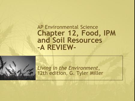 AP Environmental Science Chapter 12, Food, IPM and Soil Resources -A REVIEW- Living in the Environment, 12th edition, G. Tyler Miller.