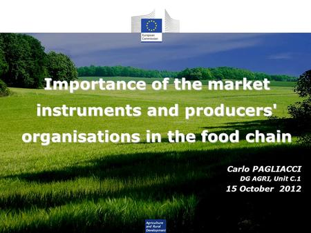 Agriculture and Rural Development Importance of the market instruments and producers' organisations in the food chain Carlo PAGLIACCI DG AGRI, Unit C.1.
