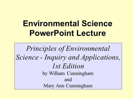 Environmental Science PowerPoint Lecture Principles of Environmental Science - Inquiry and Applications, 1st Edition by William Cunningham and Mary Ann.