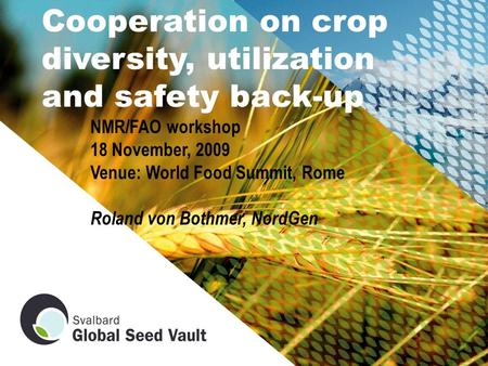 Cooperation on crop diversity, utilization and safety back-up NMR/FAO workshop 18 November, 2009 Venue: World Food Summit, Rome Roland von Bothmer, NordGen.