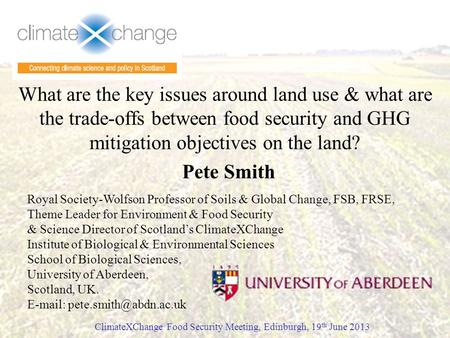 What are the key issues around land use & what are the trade-offs between food security and GHG mitigation objectives on the land? Pete Smith ClimateXChange.