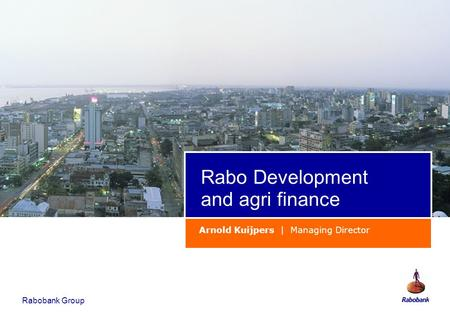 Rabobank Group Rabo Development and agri finance Arnold Kuijpers | Managing Director.