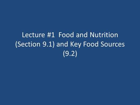 Lecture #1 Food and Nutrition (Section 9.1) and Key Food Sources (9.2)