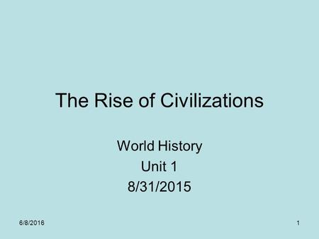 The Rise of Civilizations World History Unit 1 8/31/2015 6/8/20161.