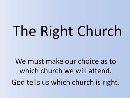 The Right Church We must make our choice as to which church we will attend. God tells us which church is right.