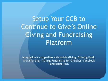 Setup Your CCB to Continue to Give's Online Giving and Fundraising Platform Integration is compatible with Mobile Giving, Offering Kiosk, Crowdfunding,