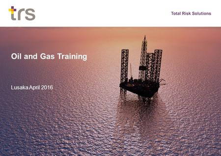 Oil and Gas Training Lusaka April 2016. Oil and Gas Risk Exposures Oil and gas value chain Exploration & Development Hydrocarbon Production Shipping Refining.