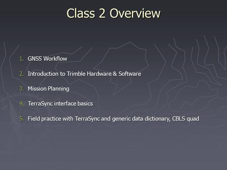 Class 2 Overview 1.GNSS Workflow 2.Introduction to Trimble Hardware & Software 3.Mission Planning 4.TerraSync interface basics 5.Field practice with TerraSync.