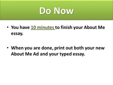 Do Now You have 10 minutes to finish your About Me essay. When you are done, print out both your new About Me Ad and your typed essay.