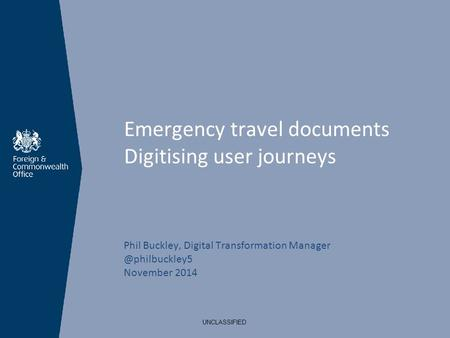 Emergency travel documents Digitising user journeys Phil Buckley, Digital Transformation November 2014 UNCLASSIFIED.