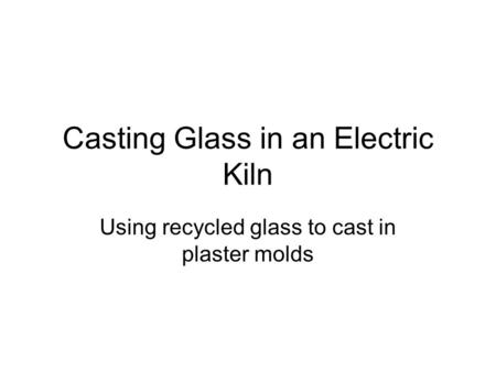 Casting Glass in an Electric Kiln Using recycled glass to cast in plaster molds.