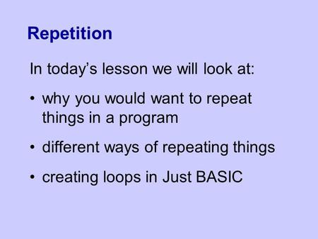 Repetition In today's lesson we will look at: why you would want to repeat things in a program different ways of repeating things creating loops in Just.