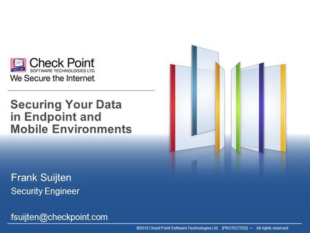 ©2012 Check Point Software Technologies Ltd. [PROTECTED] — All rights reserved. Securing Your Data in Endpoint and Mobile Environments Frank Suijten Security.