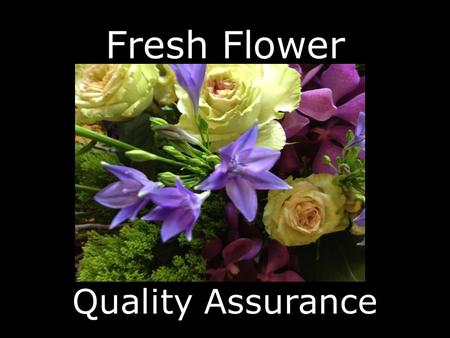 Fresh Flower Quality Assurance. Our goal is to provide our customers with the best quality product available.