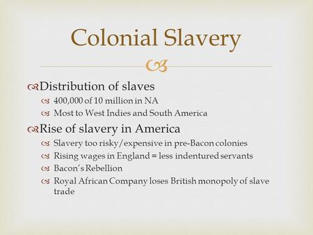   Distribution of slaves  400,000 of 10 million in NA  Most to West Indies and South America  Rise of slavery in America  Slavery too risky/expensive.
