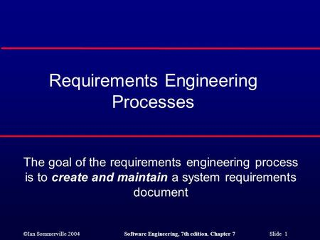 ©Ian Sommerville 2004Software Engineering, 7th edition. Chapter 7 Slide 1 Requirements Engineering Processes The goal of the requirements engineering process.
