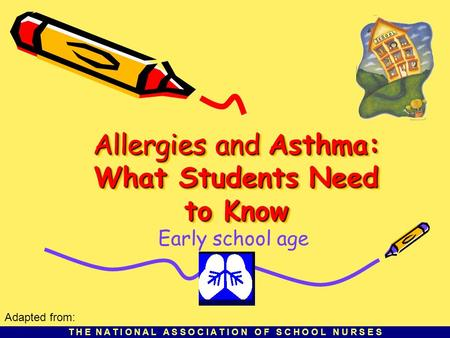 T H E N A T I O N A L A S S O C I A T I O N O F S C H O O L N U R S E S Allergies and Asthma: What Students Need to Know Early school age Adapted from: