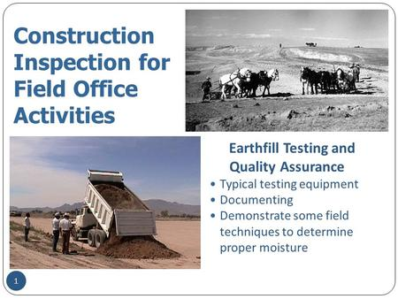 Construction Inspection for Field Office Activities Earthfill Testing and Quality Assurance Typical testing equipment Documenting Demonstrate some field.