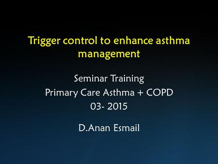 Trigger control to enhance asthma management Seminar Training Primary Care Asthma + COPD 03- 2015 D.Anan Esmail.