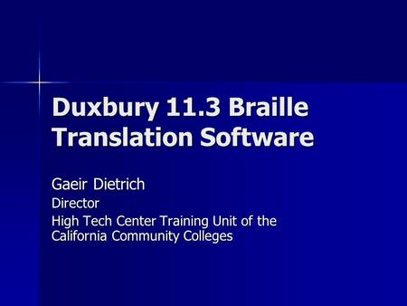 Duxbury 11.3 Braille Translation Software Gaeir Dietrich Director High Tech Center Training Unit of the California Community Colleges.