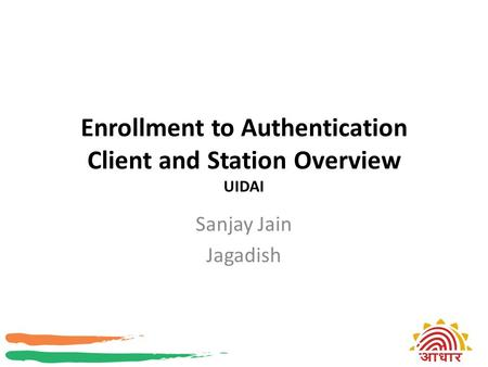 Enrollment to Authentication Client and Station Overview UIDAI Sanjay Jain Jagadish.
