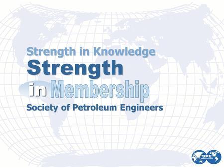 Strength in Knowledge Society of Petroleum Engineers Strength in.
