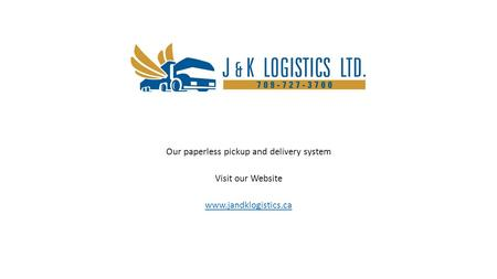 Our paperless pickup and delivery system Visit our Website www.jandklogistics.ca.