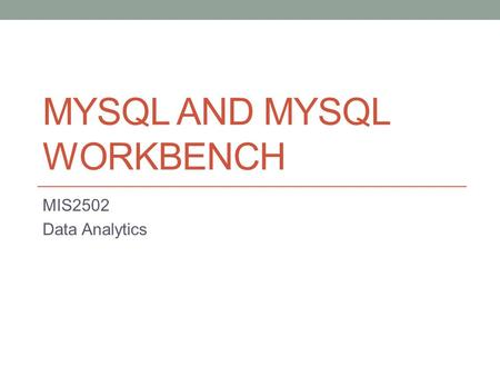 MYSQL AND MYSQL WORKBENCH MIS2502 Data Analytics.