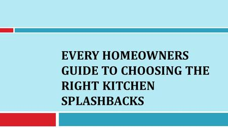EVERY HOMEOWNERS GUIDE TO CHOOSING THE RIGHT KITCHEN SPLASHBACKS.