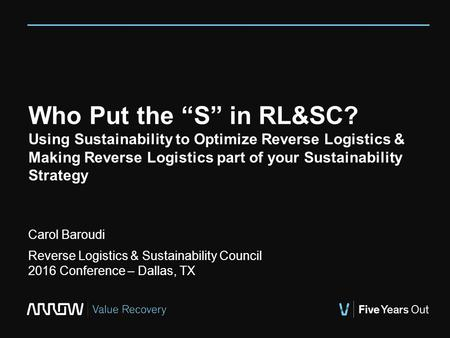 "Who Put the ""S"" in RL&SC? Using Sustainability to Optimize Reverse Logistics & Making Reverse Logistics part of your Sustainability Strategy Carol Baroudi."