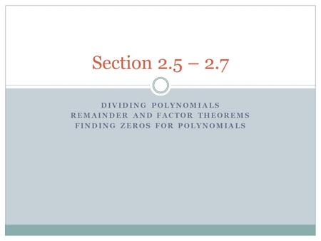 DIVIDING POLYNOMIALS REMAINDER AND FACTOR THEOREMS FINDING ZEROS FOR POLYNOMIALS Section 2.5 – 2.7.