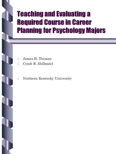 Teaching and Evaluating a Required Course in Career Planning for Psychology Majors b b James H. Thomas b b Cyndi R. McDaniel b b Northern Kentucky University.