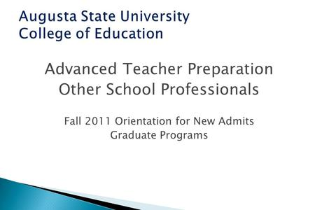 Advanced Teacher Preparation Other School Professionals Fall 2011 Orientation for New Admits Graduate Programs.