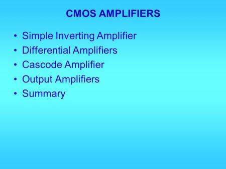 CMOS AMPLIFIERS Simple Inverting Amplifier Differential Amplifiers Cascode Amplifier Output Amplifiers Summary.