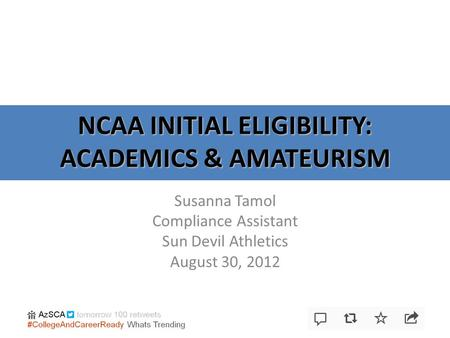 NCAA INITIAL ELIGIBILITY: ACADEMICS & AMATEURISM Susanna Tamol Compliance Assistant Sun Devil Athletics August 30, 2012.