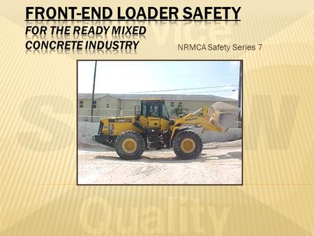 NRMCA Safety Series 7. Pre/Post shift inspections Operating the loader Maintenance of the loader Always Lockout/Tag out/Try equipment that is being maintained.