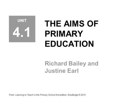 THE AIMS OF PRIMARY EDUCATION Richard Bailey and Justine Earl From: Learning to Teach in the Primary School 2nd edition, Routledge © 2010 UNIT 4.1.