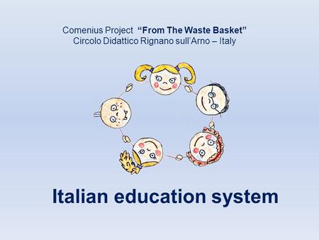 "Italian education system Comenius Project ""From The Waste Basket"" Circolo Didattico Rignano sull'Arno – Italy."
